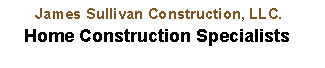 James Sullivan Construction, LLC. - Home Construction Specialists