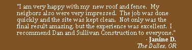 """I am very happy with my  new roof and fence.  My neigbors also were very impressed.  The job was done quickly and the site was kept clean.  Not only was the final result amazing, but the experience was excellent.  I recommend Dan and Sullivan Construction to everyone."""